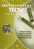 Адаптационные тесты. Первый уровень общего владения русским языком как иностранным: Практикум